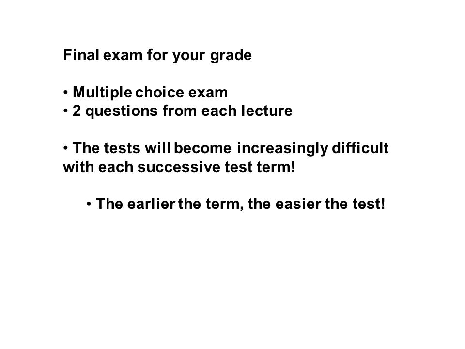 Final exam for your grade Multiple choice exam 2 questions from each lecture The tests will become increasingly difficult with each successive test term.