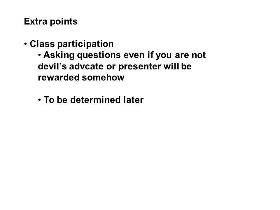 Extra points Class participation Asking questions even if you are not devil's advcate or presenter will be rewarded somehow To be determined later