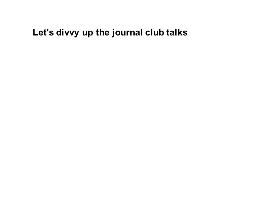 Let s divvy up the journal club talks