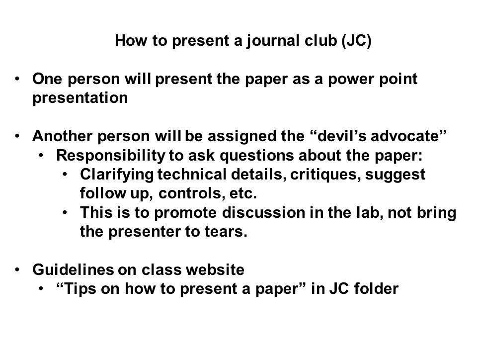 How to present a journal club (JC) One person will present the paper as a power point presentation Another person will be assigned the devil's advocate Responsibility to ask questions about the paper: Clarifying technical details, critiques, suggest follow up, controls, etc.