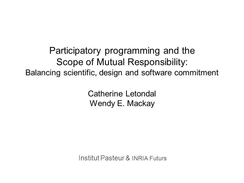 Institut Pasteur & INRIA Futurs Participatory programming and the Scope of Mutual Responsibility: Balancing scientific, design and software commitment