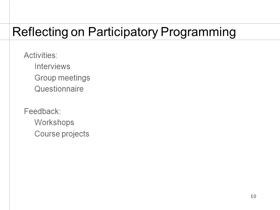 10 Reflecting on Participatory Programming Activities: Interviews Group meetings Questionnaire Feedback: Workshops Course projects