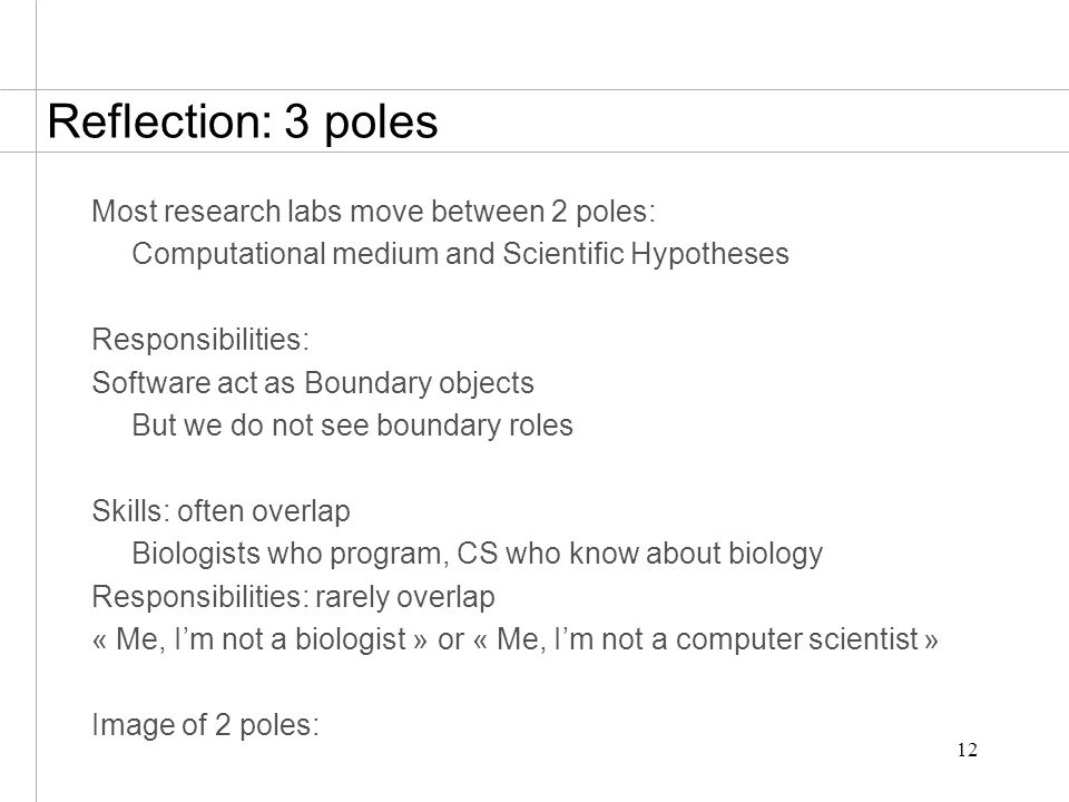 12 Reflection: 3 poles Most research labs move between 2 poles: Computational medium and Scientific Hypotheses Responsibilities: Software act as Boundary objects But we do not see boundary roles Skills: often overlap Biologists who program, CS who know about biology Responsibilities: rarely overlap « Me, I'm not a biologist » or « Me, I'm not a computer scientist » Image of 2 poles: