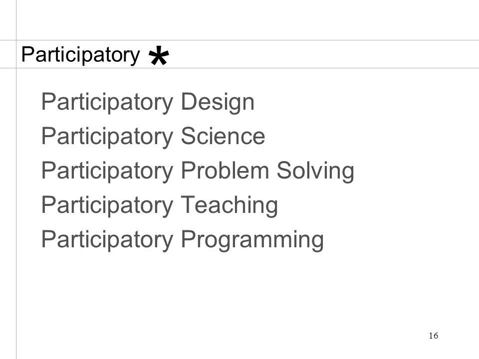 16 Participatory Participatory Design Participatory Science Participatory Problem Solving Participatory Teaching Participatory Programming *