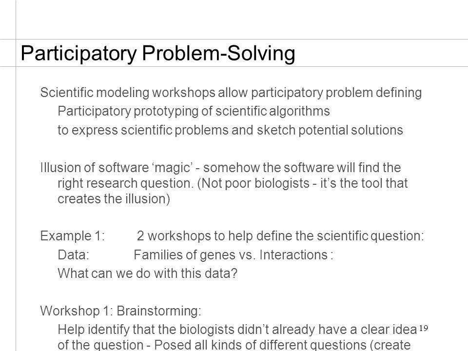 19 Participatory Problem-Solving Scientific modeling workshops allow participatory problem defining Participatory prototyping of scientific algorithms