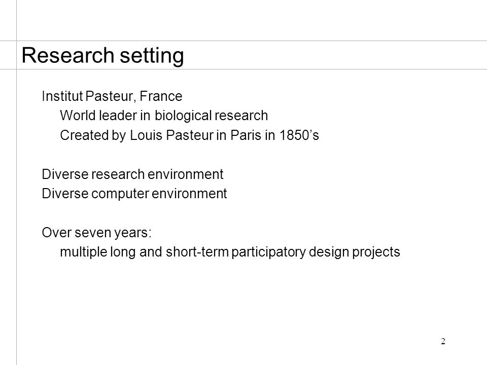 2 Research setting Institut Pasteur, France World leader in biological research Created by Louis Pasteur in Paris in 1850's Diverse research environment Diverse computer environment Over seven years: multiple long and short-term participatory design projects