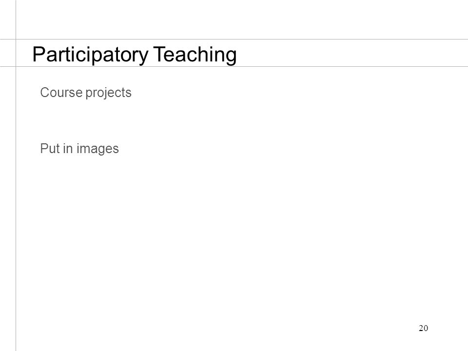 20 Course projects Put in images Participatory Teaching