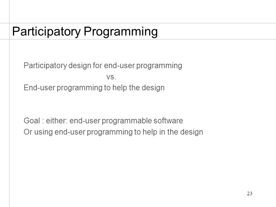 23 Participatory Programming Participatory design for end-user programming vs.
