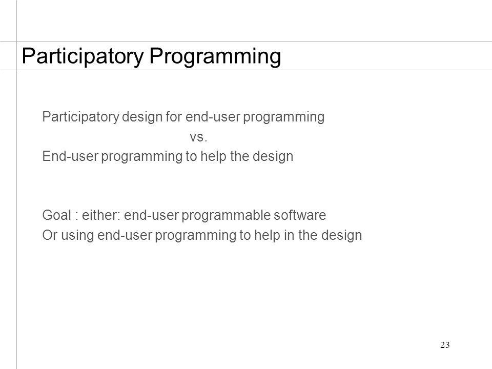 23 Participatory Programming Participatory design for end-user programming vs. End-user programming to help the design Goal : either: end-user program