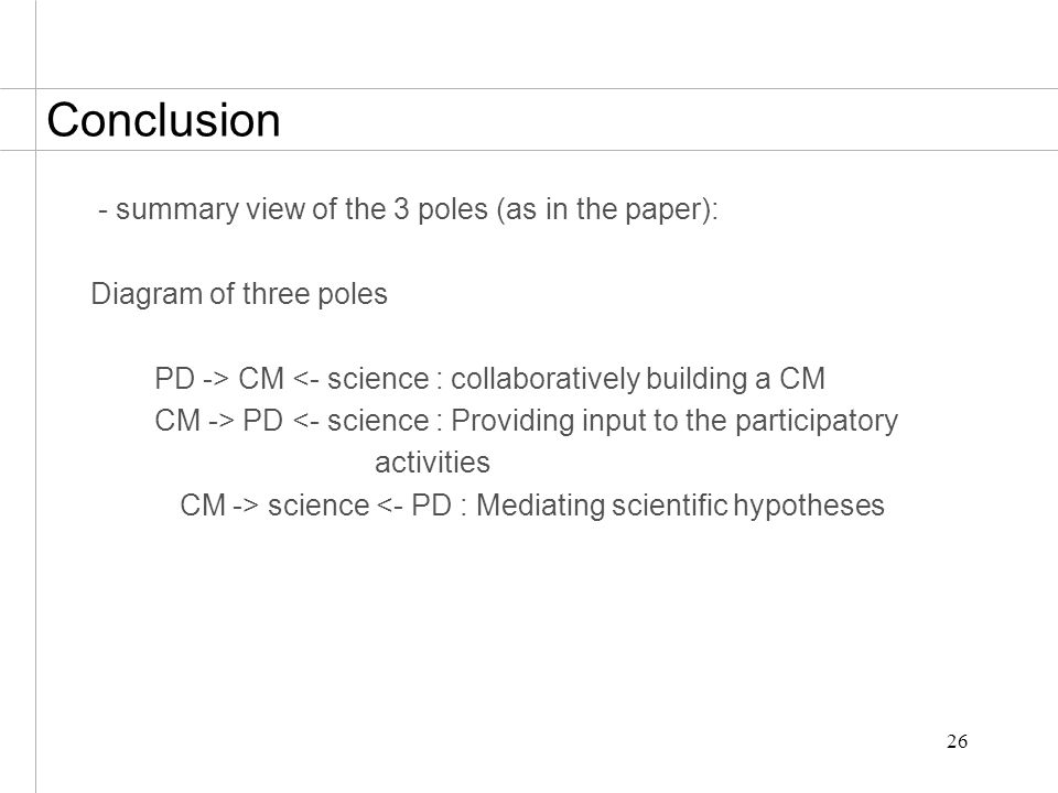 26 Conclusion - summary view of the 3 poles (as in the paper): Diagram of three poles PD -> CM <- science : collaboratively building a CM CM -> PD <- science : Providing input to the participatory activities CM -> science <- PD : Mediating scientific hypotheses