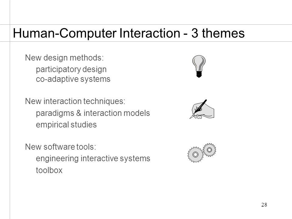 28 Human-Computer Interaction - 3 themes New design methods: participatory design co-adaptive systems New interaction techniques: paradigms & interaction models empirical studies New software tools: engineering interactive systems toolbox