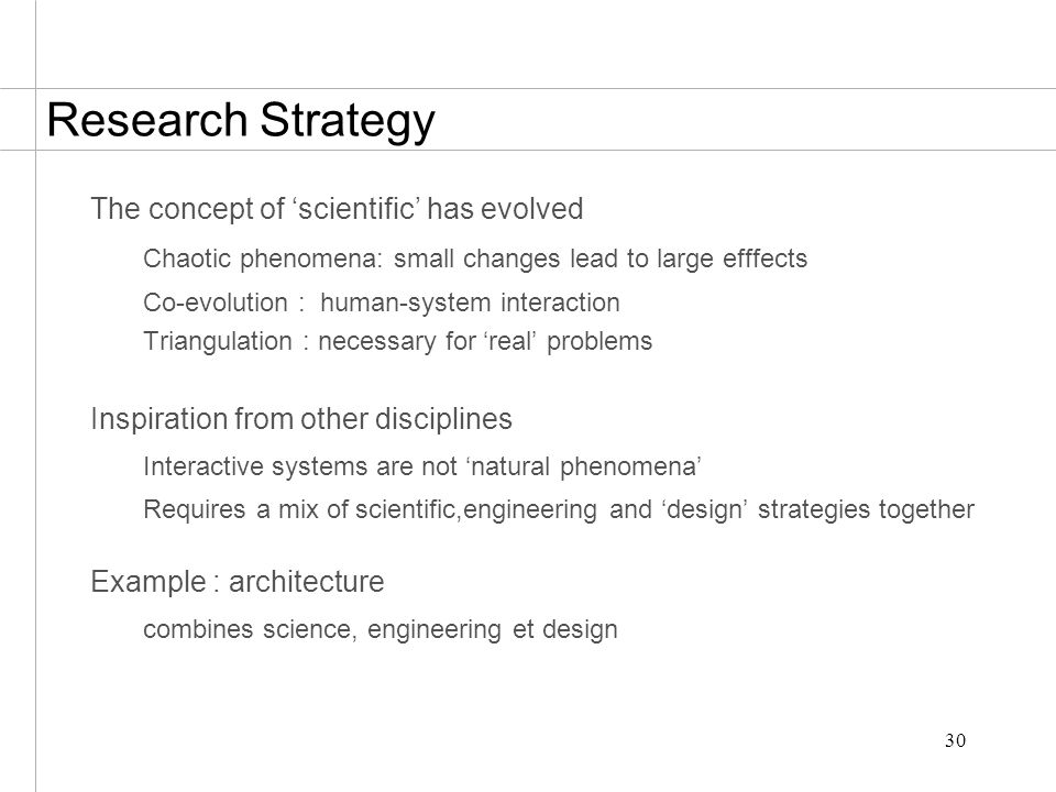 30 Research Strategy The concept of 'scientific' has evolved Chaotic phenomena: small changes lead to large efffects Co-evolution : human-system interaction Triangulation : necessary for 'real' problems Inspiration from other disciplines Interactive systems are not 'natural phenomena' Requires a mix of scientific,engineering and 'design' strategies together Example : architecture combines science, engineering et design