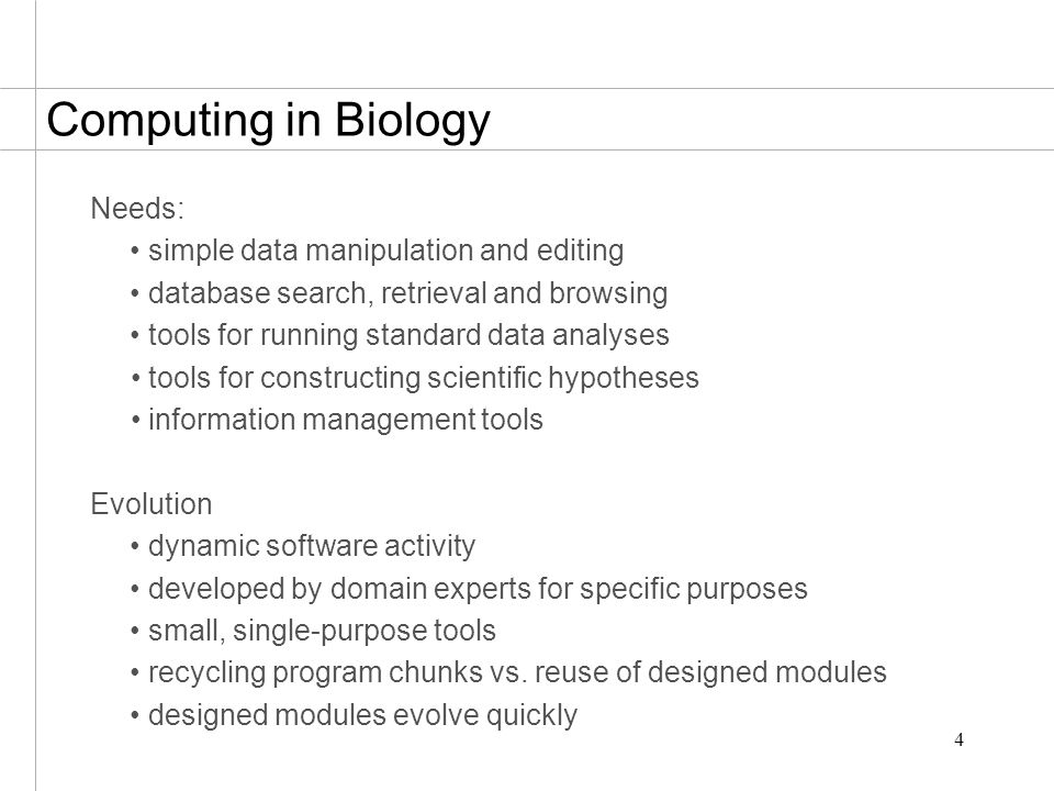 4 Computing in Biology Needs: simple data manipulation and editing database search, retrieval and browsing tools for running standard data analyses to