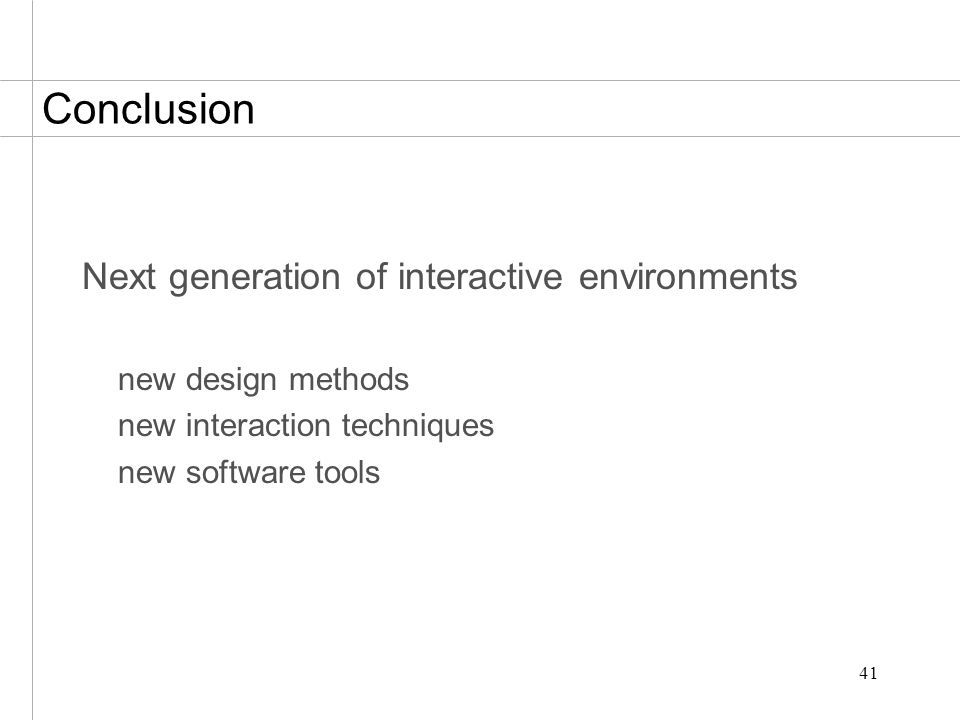 41 Conclusion Next generation of interactive environments new design methods new interaction techniques new software tools