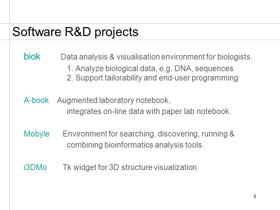 8 Software R&D projects biok Data analysis & visualisation environment for biologists. 1. Analyze biological data, e.g. DNA, sequences 2. Support tail