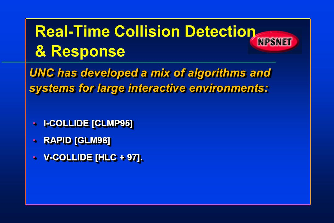 Real-Time Collision Detection & Response UNC has developed a mix of algorithms and systems for large interactive environments: I-COLLIDE [CLMP95]I-COL