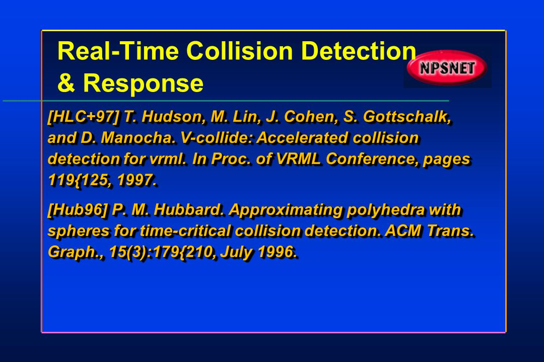 Real-Time Collision Detection & Response [HLC+97] T. Hudson, M. Lin, J. Cohen, S. Gottschalk, and D. Manocha. V-collide: Accelerated collision detecti