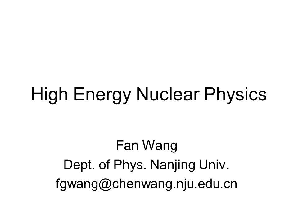 High Energy Nuclear Physics Fan Wang Dept. of Phys. Nanjing Univ. fgwang@chenwang.nju.edu.cn