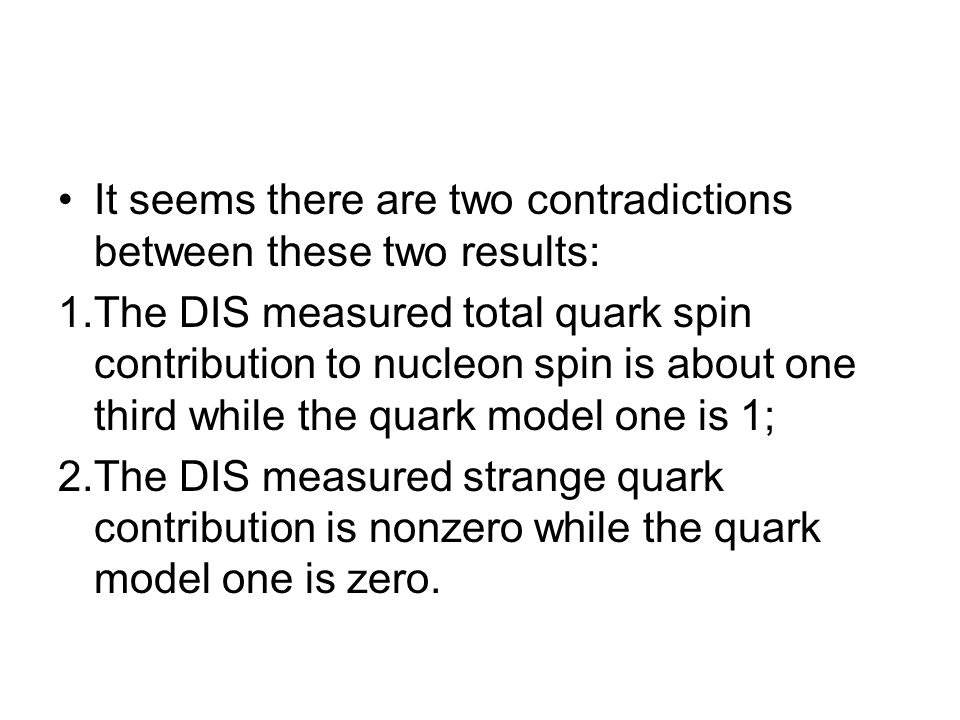 It seems there are two contradictions between these two results: 1.The DIS measured total quark spin contribution to nucleon spin is about one third while the quark model one is 1; 2.The DIS measured strange quark contribution is nonzero while the quark model one is zero.