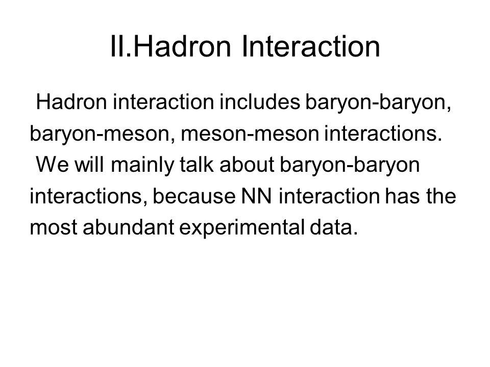 II.Hadron Interaction Hadron interaction includes baryon-baryon, baryon-meson, meson-meson interactions.