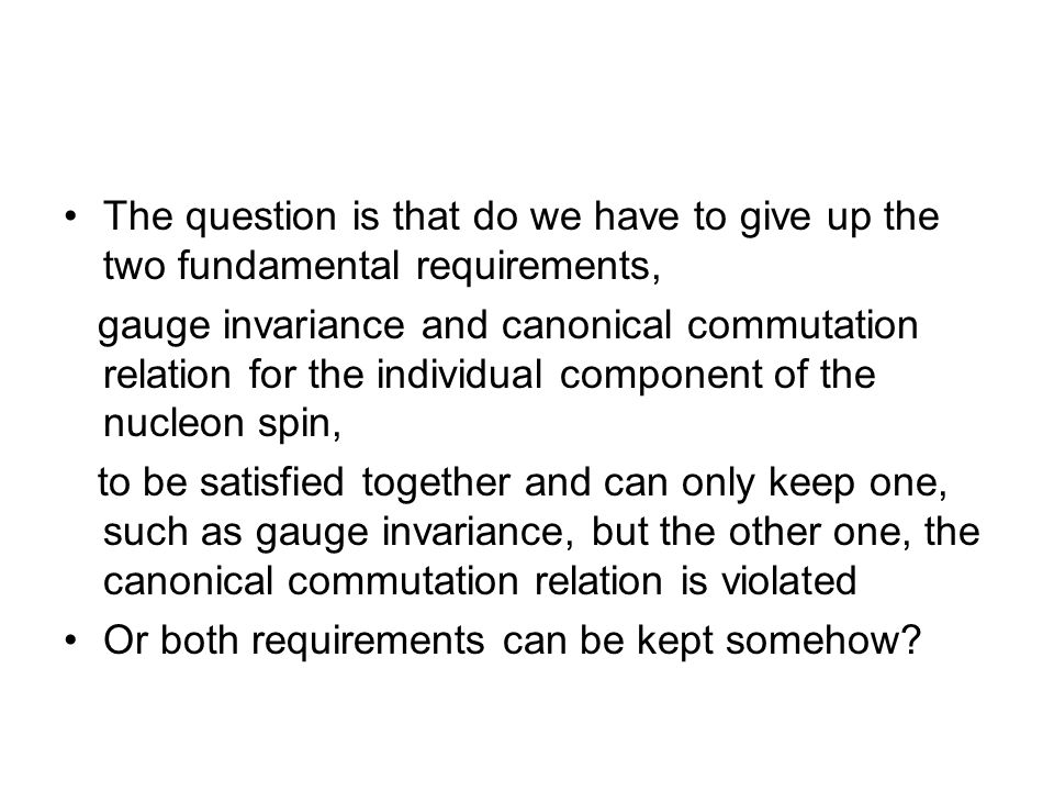 The question is that do we have to give up the two fundamental requirements, gauge invariance and canonical commutation relation for the individual component of the nucleon spin, to be satisfied together and can only keep one, such as gauge invariance, but the other one, the canonical commutation relation is violated Or both requirements can be kept somehow?
