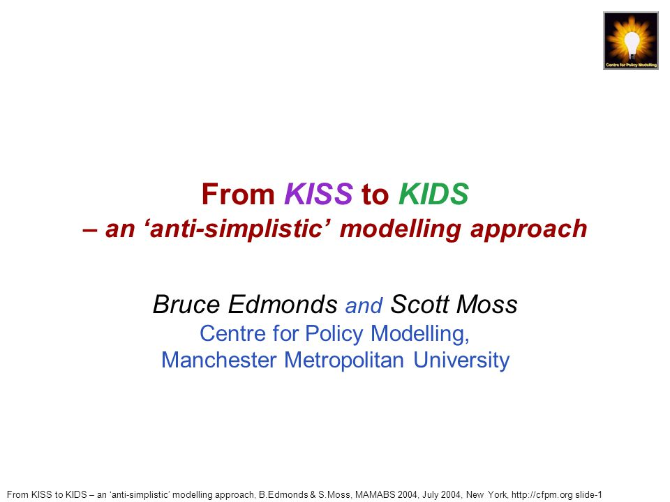 From KISS to KIDS – an 'anti-simplistic' modelling approach, B.Edmonds & S.Moss, MAMABS 2004, July 2004, New York, http://cfpm.org slide-1 From KISS to KIDS – an 'anti-simplistic' modelling approach Bruce Edmonds and Scott Moss Centre for Policy Modelling, Manchester Metropolitan University