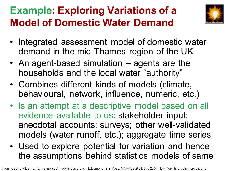 From KISS to KIDS – an 'anti-simplistic' modelling approach, B.Edmonds & S.Moss, MAMABS 2004, July 2004, New York, http://cfpm.org slide-13 Example: Exploring Variations of a Model of Domestic Water Demand Integrated assessment model of domestic water demand in the mid-Thames region of the UK An agent-based simulation – agents are the households and the local water authority Combines different kinds of models (climate, behavioural, network, influence, numeric, etc.) Is an attempt at a descriptive model based on all evidence available to us: stakeholder input; anecdotal accounts; surveys; other well-validated models (water runoff, etc.); aggregate time series Used to explore potential for variation and hence the assumptions behind statistics models of same