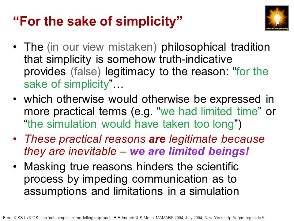 From KISS to KIDS – an 'anti-simplistic' modelling approach, B.Edmonds & S.Moss, MAMABS 2004, July 2004, New York, http://cfpm.org slide-5 For the sake of simplicity The (in our view mistaken) philosophical tradition that simplicity is somehow truth-indicative provides (false) legitimacy to the reason: for the sake of simplicity … which otherwise would otherwise be expressed in more practical terms (e.g.