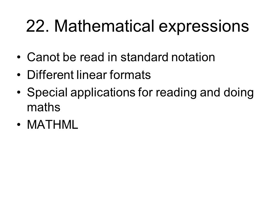 22. Mathematical expressions Canot be read in standard notation Different linear formats Special applications for reading and doing maths MATHML