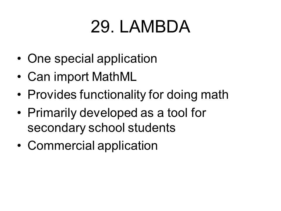 29. LAMBDA One special application Can import MathML Provides functionality for doing math Primarily developed as a tool for secondary school students