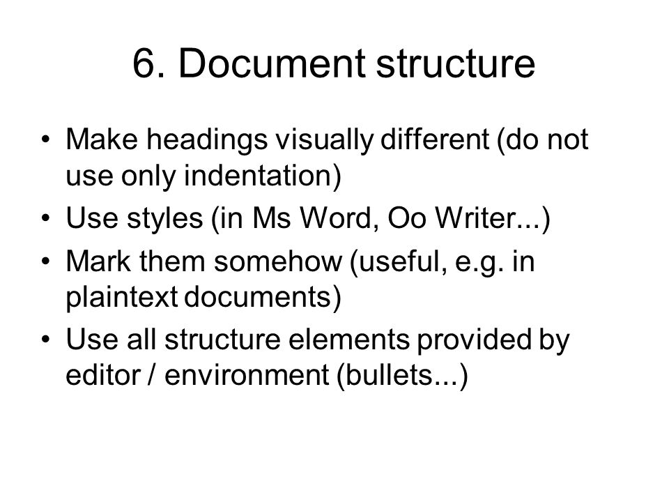 6. Document structure Make headings visually different (do not use only indentation) Use styles (in Ms Word, Oo Writer...) Mark them somehow (useful,