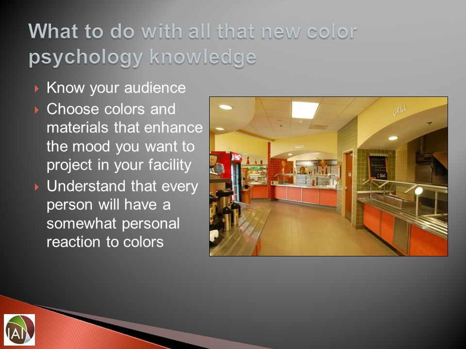  Know your audience  Choose colors and materials that enhance the mood you want to project in your facility  Understand that every person will have