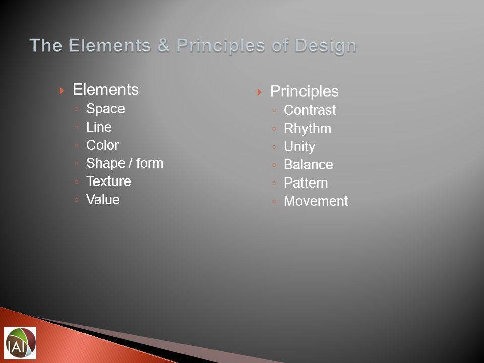  Elements ◦ Space ◦ Line ◦ Color ◦ Shape / form ◦ Texture ◦ Value  Principles ◦ Contrast ◦ Rhythm ◦ Unity ◦ Balance ◦ Pattern ◦ Movement
