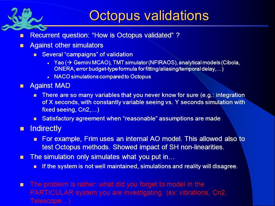"Octopus validations Recurrent question: ""How is Octopus validated"" ? Against other simulators Several ""campaigns"" of validation Yao (  Gemini MCAO),"
