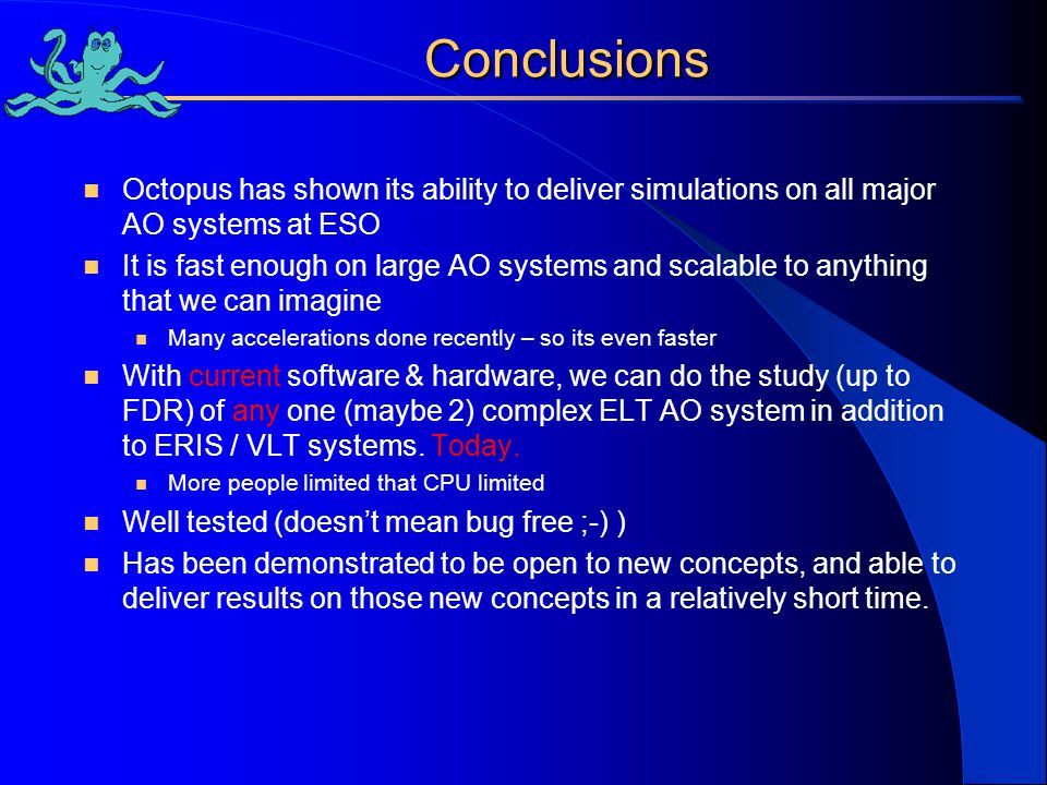 Conclusions Octopus has shown its ability to deliver simulations on all major AO systems at ESO It is fast enough on large AO systems and scalable to