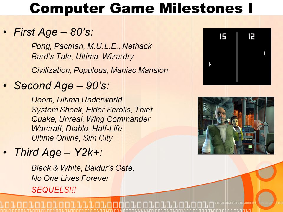 Computer Game Milestones I First Age – 80's: Pong, Pacman, M.U.L.E., Nethack Bard's Tale, Ultima, Wizardry Civilization, Populous, Maniac Mansion Second Age – 90's: Doom, Ultima Underworld System Shock, Elder Scrolls, Thief Quake, Unreal, Wing Commander Warcraft, Diablo, Half-Life Ultima Online, Sim City Third Age – Y2k+: Black & White, Baldur's Gate, No One Lives Forever SEQUELS!!!