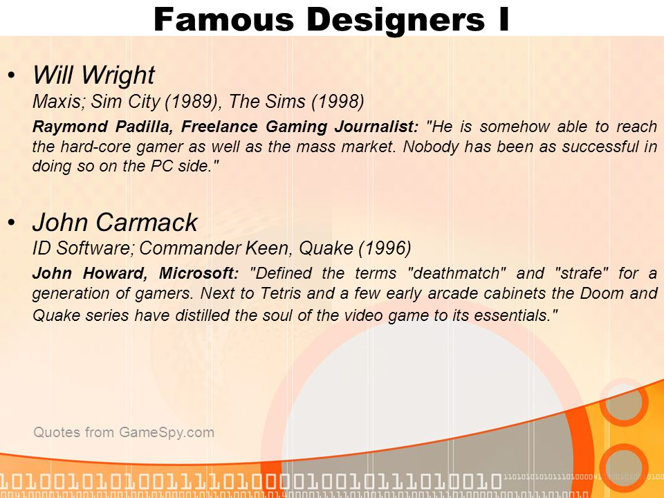 Famous Designers I Will Wright Maxis; Sim City (1989), The Sims (1998) Raymond Padilla, Freelance Gaming Journalist: He is somehow able to reach the hard-core gamer as well as the mass market.