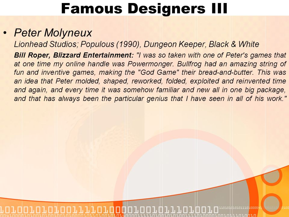 Famous Designers III Peter Molyneux Lionhead Studios; Populous (1990), Dungeon Keeper, Black & White Bill Roper, Blizzard Entertainment: I was so taken with one of Peter s games that at one time my online handle was Powermonger.