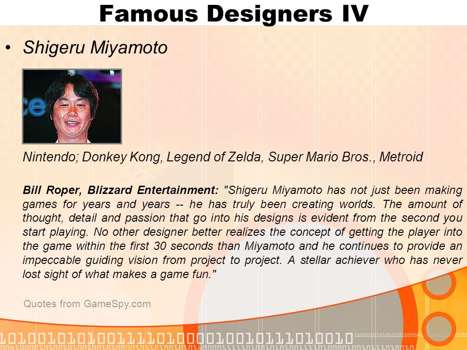 Famous Designers IV Shigeru Miyamoto Nintendo; Donkey Kong, Legend of Zelda, Super Mario Bros., Metroid Bill Roper, Blizzard Entertainment: Shigeru Miyamoto has not just been making games for years and years -- he has truly been creating worlds.
