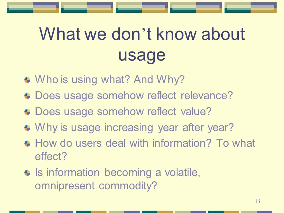 13 What we don ' t know about usage Who is using what? And Why? Does usage somehow reflect relevance? Does usage somehow reflect value? Why is usage i