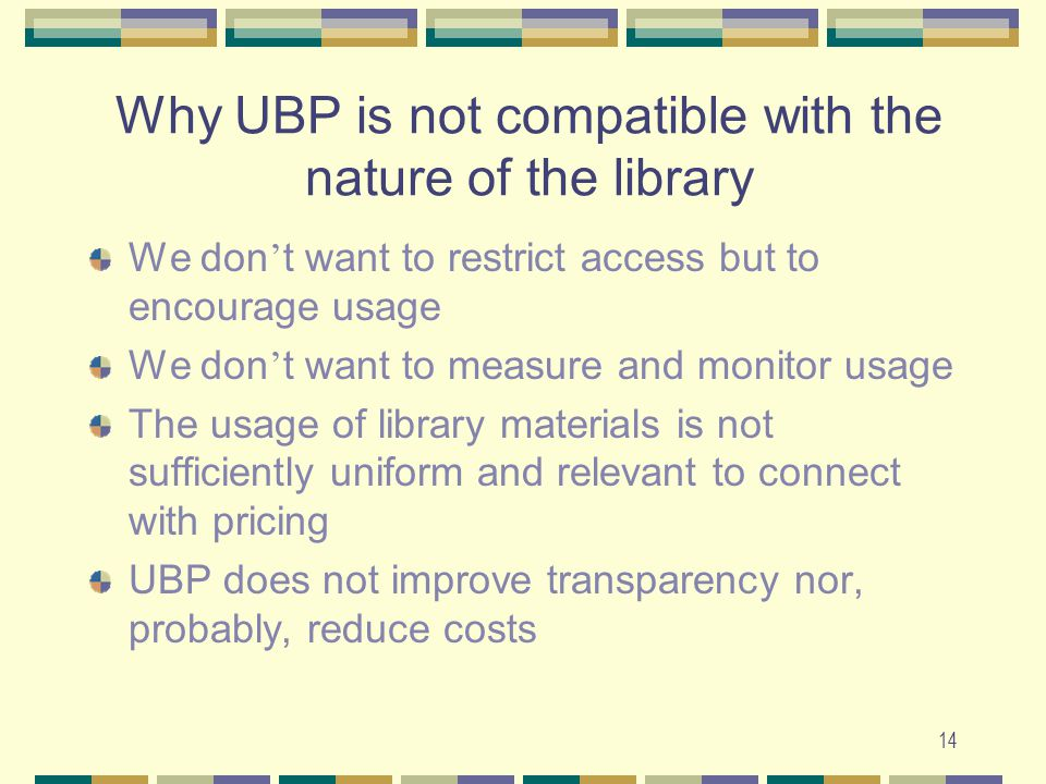14 Why UBP is not compatible with the nature of the library We don ' t want to restrict access but to encourage usage We don ' t want to measure and monitor usage The usage of library materials is not sufficiently uniform and relevant to connect with pricing UBP does not improve transparency nor, probably, reduce costs