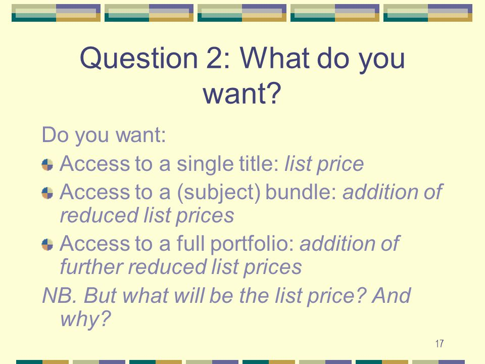 17 Question 2: What do you want? Do you want: Access to a single title: list price Access to a (subject) bundle: addition of reduced list prices Acces