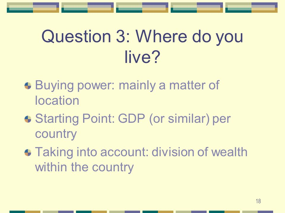 18 Question 3: Where do you live? Buying power: mainly a matter of location Starting Point: GDP (or similar) per country Taking into account: division
