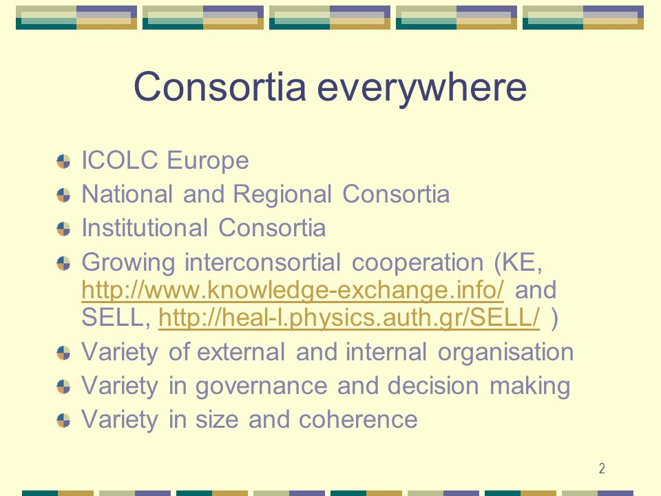 2 Consortia everywhere ICOLC Europe National and Regional Consortia Institutional Consortia Growing interconsortial cooperation (KE, http://www.knowledge-exchange.info/ and SELL, http://heal-l.physics.auth.gr/SELL/ ) http://www.knowledge-exchange.info/http://heal-l.physics.auth.gr/SELL/ Variety of external and internal organisation Variety in governance and decision making Variety in size and coherence