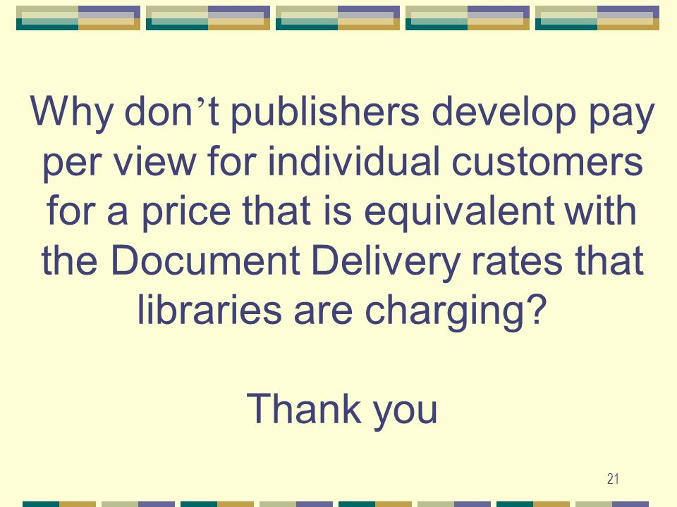 21 Why don ' t publishers develop pay per view for individual customers for a price that is equivalent with the Document Delivery rates that libraries are charging.