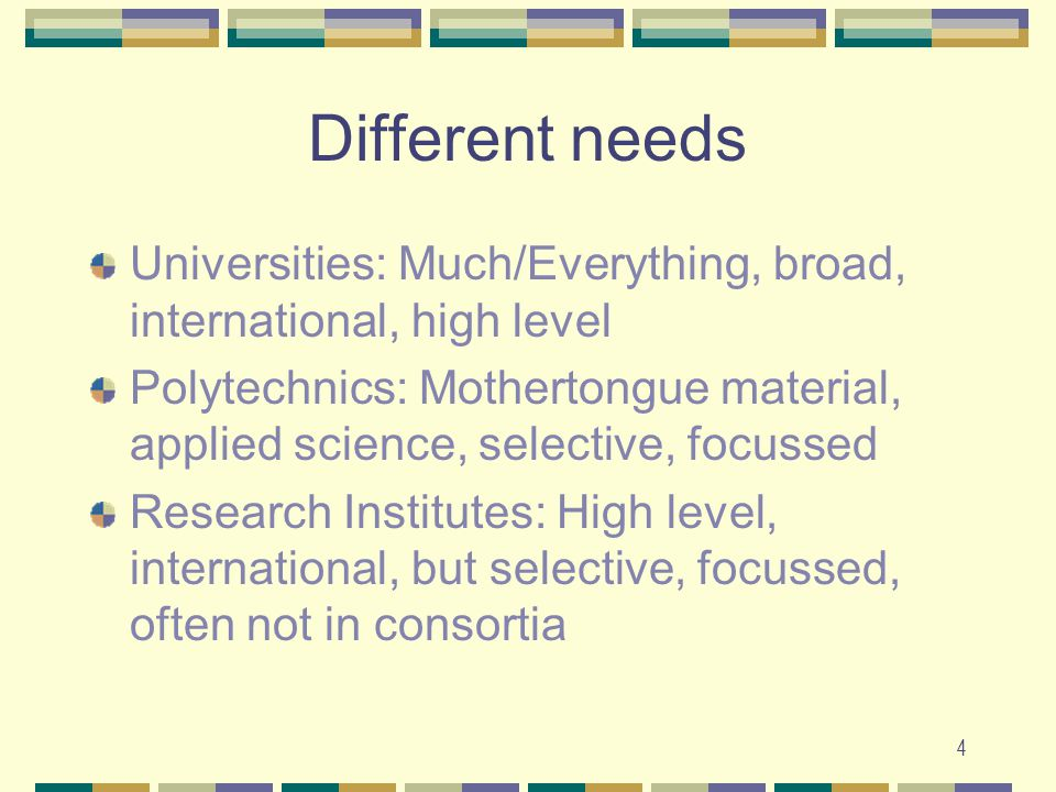 4 Different needs Universities: Much/Everything, broad, international, high level Polytechnics: Mothertongue material, applied science, selective, focussed Research Institutes: High level, international, but selective, focussed, often not in consortia