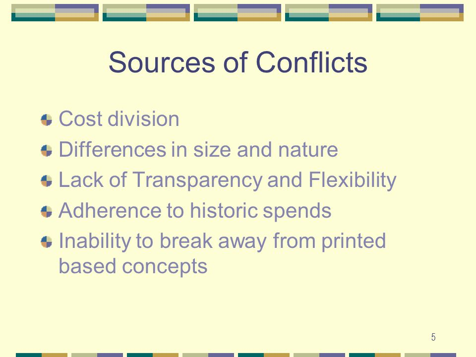 5 Sources of Conflicts Cost division Differences in size and nature Lack of Transparency and Flexibility Adherence to historic spends Inability to break away from printed based concepts