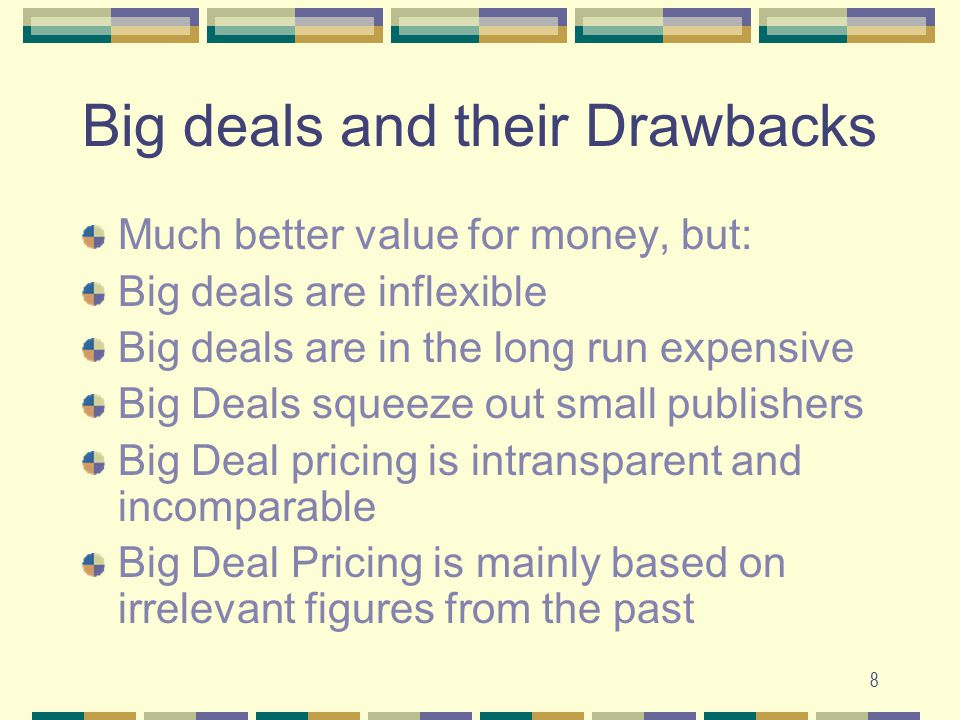 8 Big deals and their Drawbacks Much better value for money, but: Big deals are inflexible Big deals are in the long run expensive Big Deals squeeze out small publishers Big Deal pricing is intransparent and incomparable Big Deal Pricing is mainly based on irrelevant figures from the past