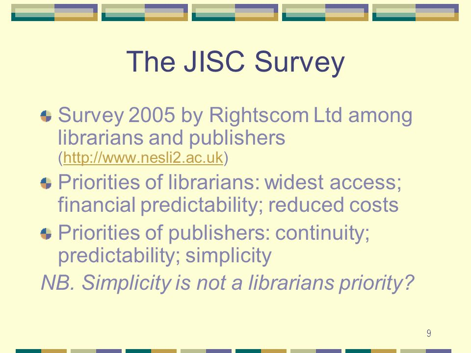 9 The JISC Survey Survey 2005 by Rightscom Ltd among librarians and publishers (http://www.nesli2.ac.uk)http://www.nesli2.ac.uk Priorities of librarians: widest access; financial predictability; reduced costs Priorities of publishers: continuity; predictability; simplicity NB.