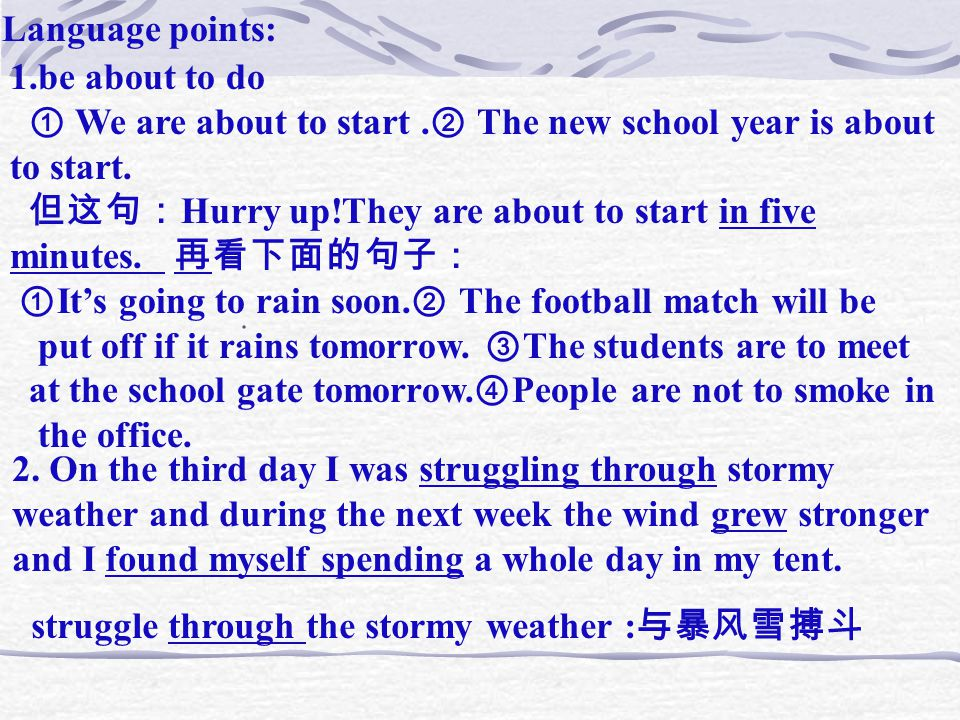 Language points: 1.be about to do ① We are about to start. ② The new school year is about to start. 但这句: Hurry up!They are about to start in five minu